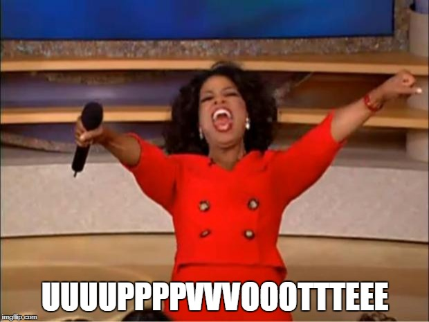 Oprah You Get A Meme | UUUUPPPPVVVOOOTTTEEE | image tagged in memes,oprah you get a | made w/ Imgflip meme maker
