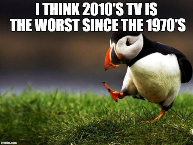 And If You Know How Much I Hate 1970's TV That Says A Lot | I THINK 2010'S TV IS THE WORST SINCE THE 1970'S | image tagged in memes,unpopular opinion puffin,2010s,tv | made w/ Imgflip meme maker