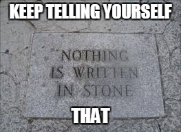 Stone Cold Irony... | KEEP TELLING YOURSELF THAT | image tagged in stone irony | made w/ Imgflip meme maker