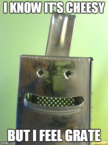 The Gratefulness Is To Much | I KNOW IT'S CHEESY BUT I FEEL GRATE | image tagged in happy cheese grater | made w/ Imgflip meme maker