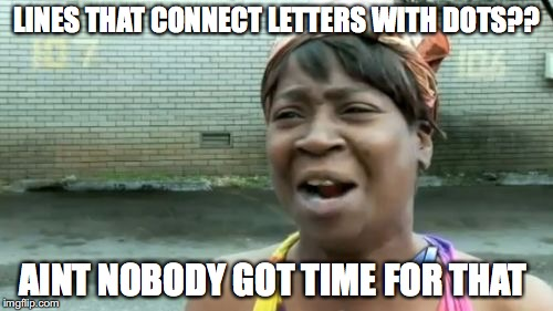 Aint Nobody Got Time For That Meme | LINES THAT CONNECT LETTERS WITH DOTS?? AINT NOBODY GOT TIME FOR THAT | image tagged in memes,aint nobody got time for that | made w/ Imgflip meme maker