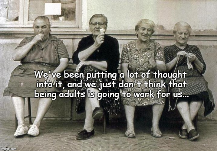 Thoughtful... | We've been putting a lot of thought into it, and we just don't think that being adults is going to work for us... | image tagged in lot,thought,adults,not working | made w/ Imgflip meme maker