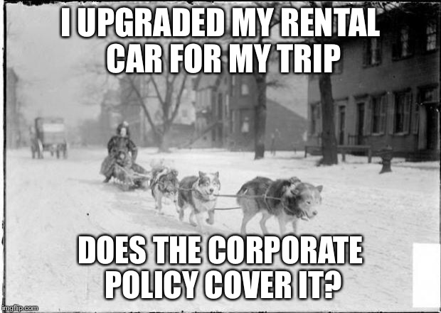 Dog Sled | I UPGRADED MY RENTAL CAR FOR MY TRIP DOES THE CORPORATE POLICY COVER IT? | image tagged in dog sled | made w/ Imgflip meme maker