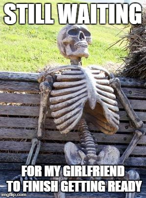 Waiting Skeleton Meme | STILL WAITING FOR MY GIRLFRIEND TO FINISH GETTING READY | image tagged in memes,waiting skeleton | made w/ Imgflip meme maker