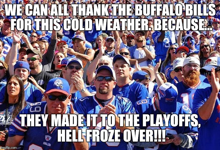 WE CAN ALL THANK THE BUFFALO BILLS FOR THIS COLD WEATHER. BECAUSE... THEY MADE IT TO THE PLAYOFFS, HELL FROZE OVER!!! | image tagged in buffalo bills fans | made w/ Imgflip meme maker