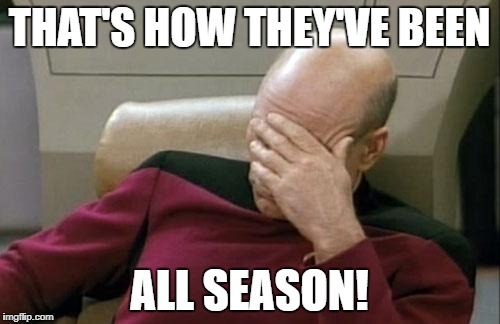 Captain Picard Facepalm Meme | THAT'S HOW THEY'VE BEEN ALL SEASON! | image tagged in memes,captain picard facepalm | made w/ Imgflip meme maker