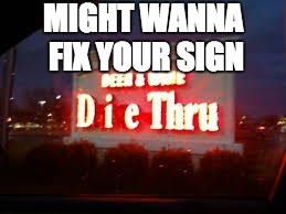 MIGHT WANNA FIX YOUR SIGN | image tagged in die through sign | made w/ Imgflip meme maker