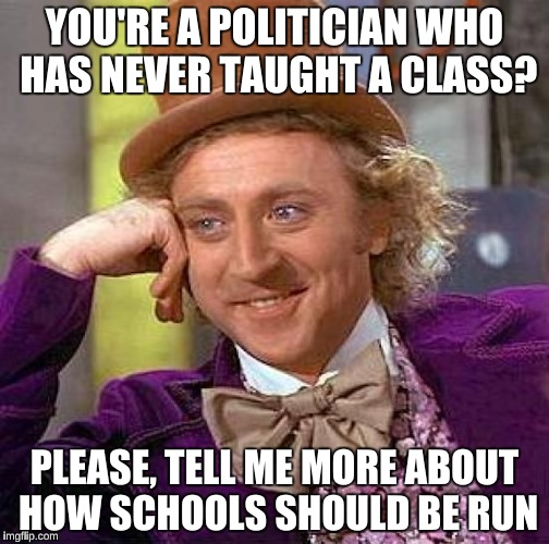 Creepy Condescending Wonka Meme | YOU'RE A POLITICIAN WHO HAS NEVER TAUGHT A CLASS? PLEASE, TELL ME MORE ABOUT HOW SCHOOLS SHOULD BE RUN | image tagged in memes,creepy condescending wonka | made w/ Imgflip meme maker
