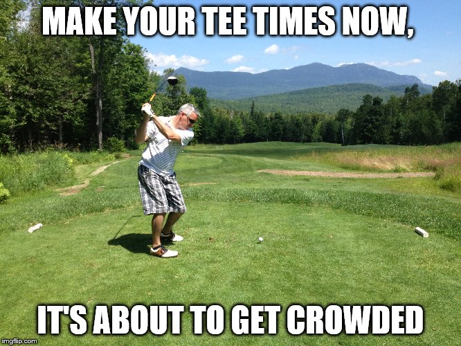 MAKE YOUR TEE TIMES NOW, IT'S ABOUT TO GET CROWDED | made w/ Imgflip meme maker