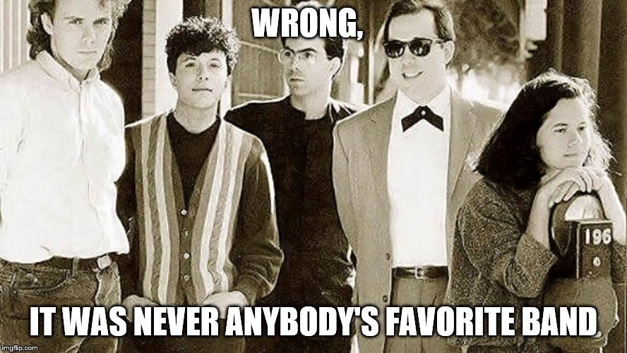 WRONG, IT WAS NEVER ANYBODY'S FAVORITE BAND | made w/ Imgflip meme maker