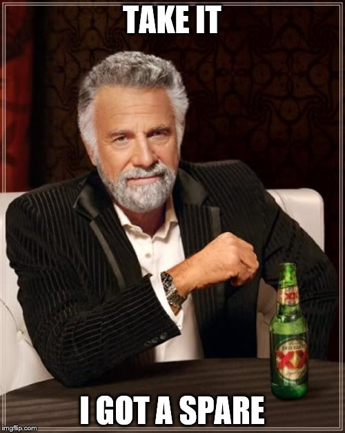 The Most Interesting Man In The World Meme | TAKE IT I GOT A SPARE | image tagged in memes,the most interesting man in the world | made w/ Imgflip meme maker