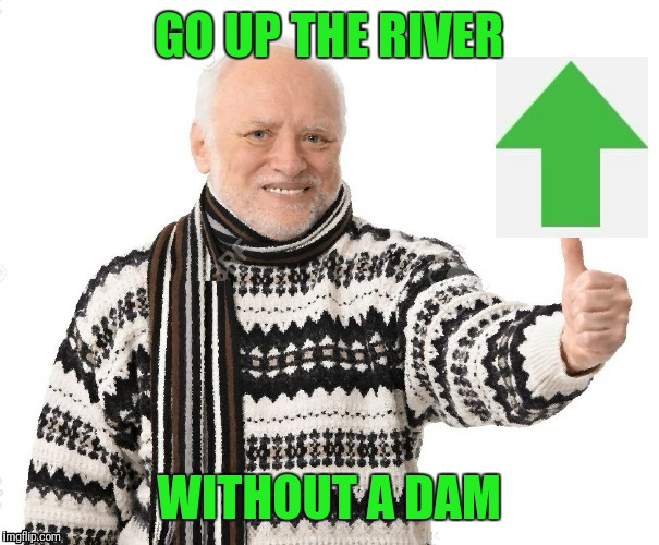 Upvote Harold | GO UP THE RIVER WITHOUT A DAM | image tagged in upvote harold | made w/ Imgflip meme maker