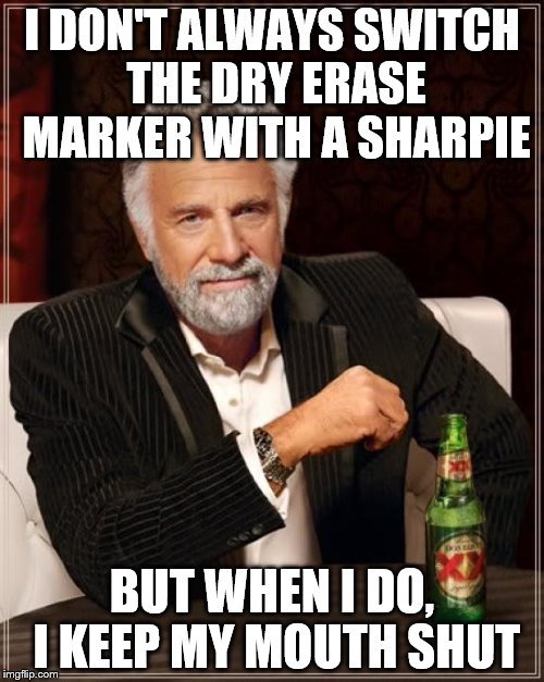 Somebody's ordering a new white board | I DON'T ALWAYS SWITCH THE DRY ERASE MARKER WITH A SHARPIE BUT WHEN I DO, I KEEP MY MOUTH SHUT | image tagged in memes,the most interesting man in the world | made w/ Imgflip meme maker