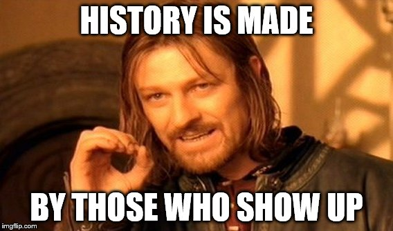 One Does Not Simply Meme | HISTORY IS MADE BY THOSE WHO SHOW UP | image tagged in memes,one does not simply | made w/ Imgflip meme maker