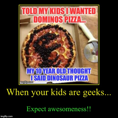 When your kids are geeks... | Expect awesomeness!! | image tagged in funny,demotivationals | made w/ Imgflip demotivational maker