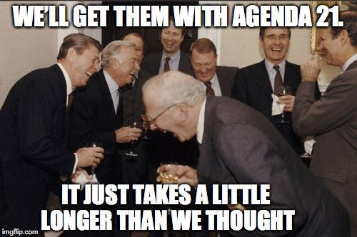 Laughing Men In Suits Meme | WE'LL GET THEM WITH AGENDA 21. IT JUST TAKES A LITTLE LONGER THAN WE THOUGHT | image tagged in memes,laughing men in suits | made w/ Imgflip meme maker