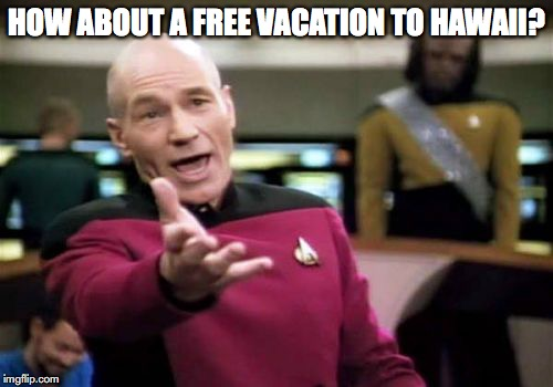Picard Wtf Meme | HOW ABOUT A FREE VACATION TO HAWAII? | image tagged in memes,picard wtf | made w/ Imgflip meme maker