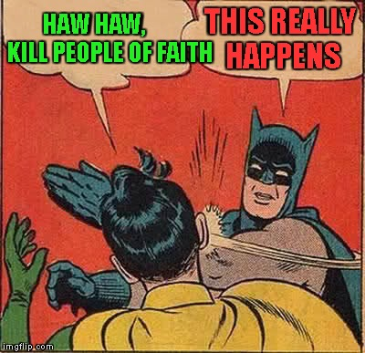 Batman Slapping Robin Meme | HAW HAW,       KILL PEOPLE OF FAITH THIS REALLY HAPPENS | image tagged in memes,batman slapping robin | made w/ Imgflip meme maker