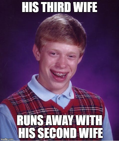 Bad Luck Brian Meme | HIS THIRD WIFE RUNS AWAY WITH HIS SECOND WIFE | image tagged in memes,bad luck brian | made w/ Imgflip meme maker