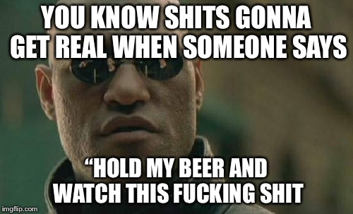 "Matrix Morpheus Meme | YOU KNOW SHITS GONNA GET REAL WHEN SOMEONE SAYS ""HOLD MY BEER AND WATCH THIS F**KING SHIT 