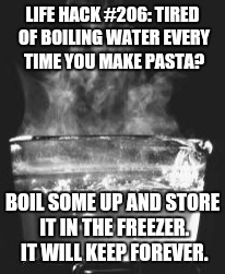 LIFE HACK #206: TIRED OF BOILING WATER EVERY TIME YOU MAKE PASTA? BOIL SOME UP AND STORE IT IN THE FREEZER. IT WILL KEEP FOREVER. | image tagged in boiling water,life hack | made w/ Imgflip meme maker