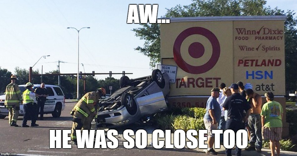 Just Missed the Mark | AW... HE WAS SO CLOSE TOO | image tagged in car crash,target,sign | made w/ Imgflip meme maker