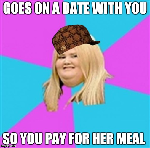 Never trust someone who wants to abuse your kindness | GOES ON A DATE WITH YOU SO YOU PAY FOR HER MEAL | image tagged in really fat girl,scumbag | made w/ Imgflip meme maker