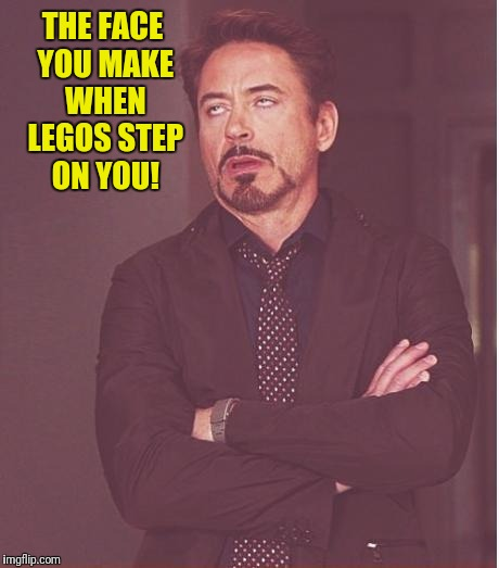 Face You Make Robert Downey Jr Meme | THE FACE YOU MAKE WHEN LEGOS STEP ON YOU! | image tagged in memes,face you make robert downey jr | made w/ Imgflip meme maker