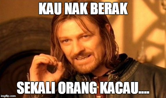 One Does Not Simply Meme | KAU NAK BERAK SEKALI ORANG KACAU.... | image tagged in memes,one does not simply | made w/ Imgflip meme maker