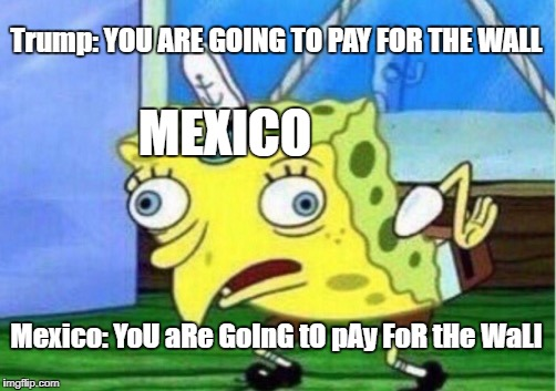 Mocking Spongebob Meme | Trump: YOU ARE GOING TO PAY FOR THE WALL Mexico: YoU aRe GoInG tO pAy FoR tHe WaLl MEXICO | image tagged in memes,mocking spongebob | made w/ Imgflip meme maker