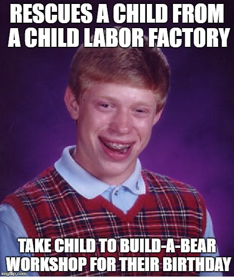 Bad Luck Brian Meme | RESCUES A CHILD FROM A CHILD LABOR FACTORY TAKE CHILD TO BUILD-A-BEAR WORKSHOP FOR THEIR BIRTHDAY | image tagged in memes,bad luck brian | made w/ Imgflip meme maker