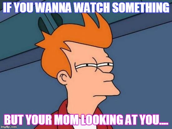 Futurama Fry Meme | IF YOU WANNA WATCH SOMETHING BUT YOUR MOM LOOKING AT YOU.... | image tagged in memes,futurama fry | made w/ Imgflip meme maker