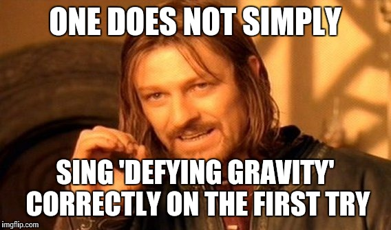 Epic Voice Crack Support Group | ONE DOES NOT SIMPLY SING 'DEFYING GRAVITY' CORRECTLY ON THE FIRST TRY | image tagged in one does not simply,wicked | made w/ Imgflip meme maker