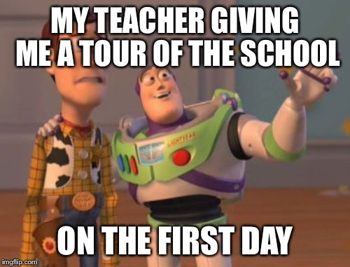 X, X Everywhere Meme | MY TEACHER GIVING ME A TOUR OF THE SCHOOL ON THE FIRST DAY | image tagged in memes,x,x everywhere,x x everywhere | made w/ Imgflip meme maker