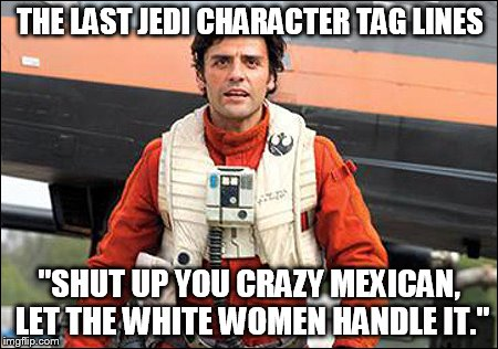 "Star Wars hero tag lines. | THE LAST JEDI CHARACTER TAG LINES ""SHUT UP YOU CRAZY MEXICAN, LET THE WHITE WOMEN HANDLE IT."" 