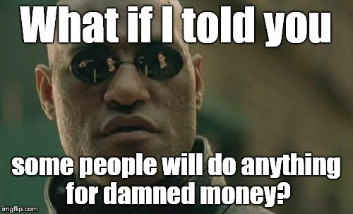 Matrix Morpheus Meme | What if I told you some people will do anything for damned money? | image tagged in memes,matrix morpheus | made w/ Imgflip meme maker