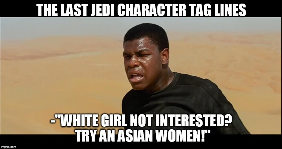 "Star Wars character tag lines. | THE LAST JEDI CHARACTER TAG LINES -""WHITE GIRL NOT INTERESTED? TRY AN ASIAN WOMEN!"" 