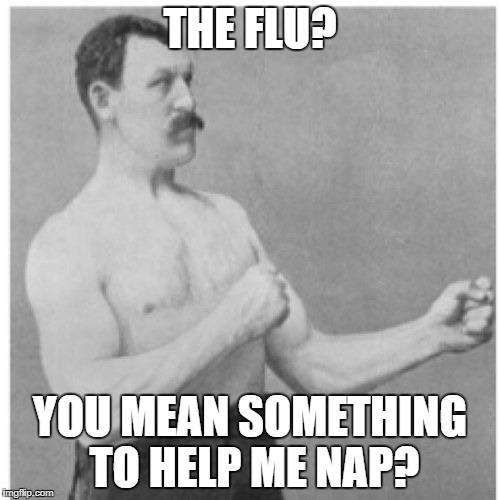 Overly Manly Man Meme | THE FLU? YOU MEAN SOMETHING TO HELP ME NAP? | image tagged in memes,overly manly man | made w/ Imgflip meme maker