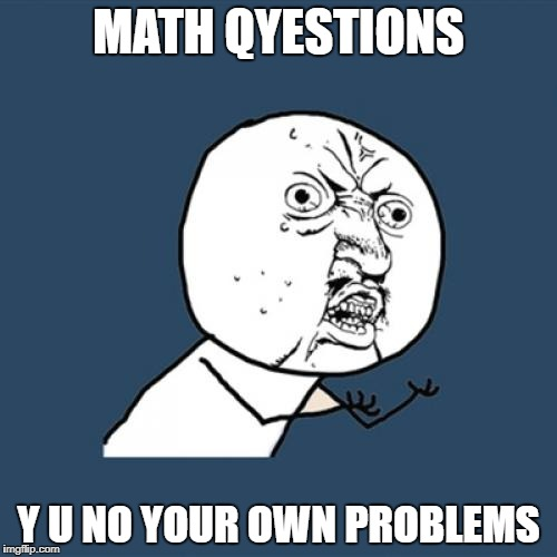Y U No Meme | MATH QYESTIONS Y U NO YOUR OWN PROBLEMS | image tagged in memes,y u no | made w/ Imgflip meme maker
