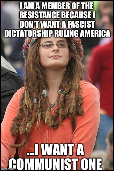 College Liberal | I AM A MEMBER OF THE RESISTANCE BECAUSE I DON'T WANT A FASCIST DICTATORSHIP RULING AMERICA ...I WANT A COMMUNIST ONE | image tagged in memes,college liberal,antifa,theresistance,fascism,communism | made w/ Imgflip meme maker