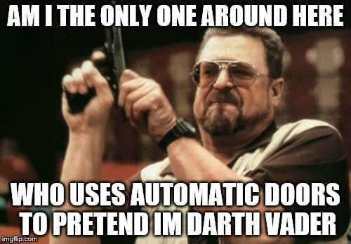 Am I The Only One Around Here Meme | AM I THE ONLY ONE AROUND HERE WHO USES AUTOMATIC DOORS TO PRETEND IM DARTH VADER | image tagged in memes,am i the only one around here | made w/ Imgflip meme maker