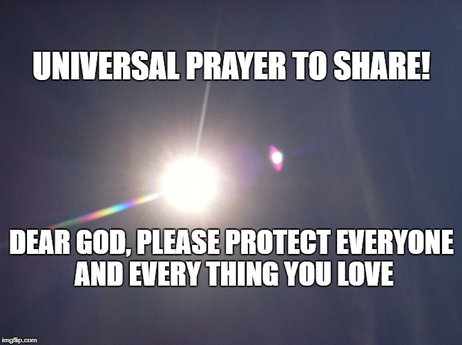 UNIVERSAL PRAYER TO SHARE! DEAR GOD, PLEASE PROTECT EVERYONE AND EVERY THING YOU LOVE | image tagged in god's light | made w/ Imgflip meme maker