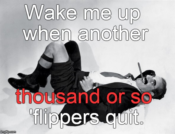 recumbent Groucho | Wake me up when another 'flippers quit. thousand or so | image tagged in recumbent groucho | made w/ Imgflip meme maker