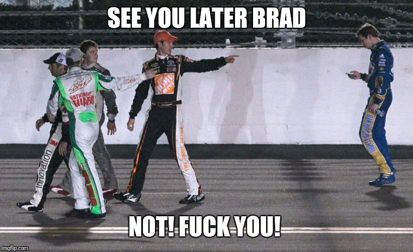 SEE YOU LATER BRAD NOT! F**K YOU! | image tagged in nascar brad | made w/ Imgflip meme maker