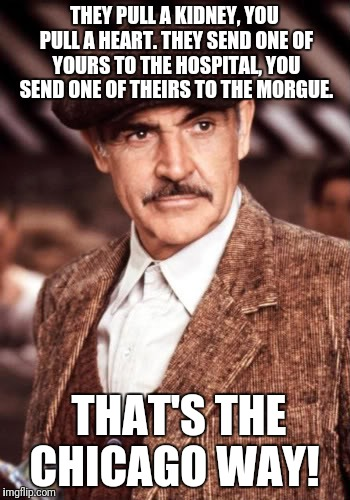 THEY PULL A KIDNEY, YOU PULL A HEART. THEY SEND ONE OF YOURS TO THE HOSPITAL, YOU SEND ONE OF THEIRS TO THE MORGUE. THAT'S THE CHICAGO WAY! | made w/ Imgflip meme maker