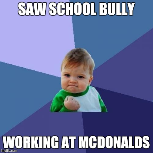 Success Kid Meme | SAW SCHOOL BULLY WORKING AT MCDONALDS | image tagged in memes,success kid | made w/ Imgflip meme maker