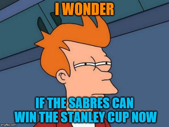 Futurama Fry Meme | I WONDER IF THE SABRES CAN WIN THE STANLEY CUP NOW | image tagged in memes,futurama fry | made w/ Imgflip meme maker