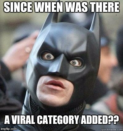 SINCE WHEN WAS THERE A VIRAL CATEGORY ADDED?? | image tagged in shocked batman | made w/ Imgflip meme maker