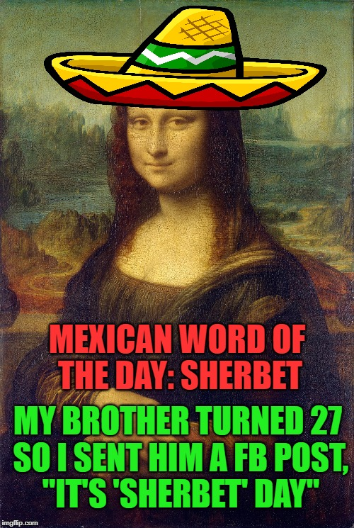 "Mona Lisa's Mexican Word of The Day | MEXICAN WORD OF THE DAY: SHERBET MY BROTHER TURNED 27 SO I SENT HIM A FB POST, ""IT'S 'SHERBET' DAY"" 