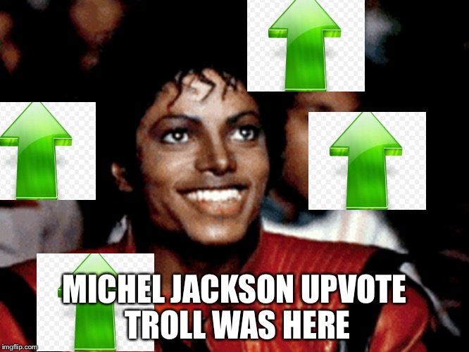 MICHEL JACKSON UPVOTE TROLL WAS HERE | made w/ Imgflip meme maker